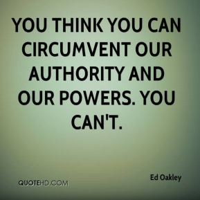 Ed Oakley - You think you can circumvent our authority and our powers. You can't.