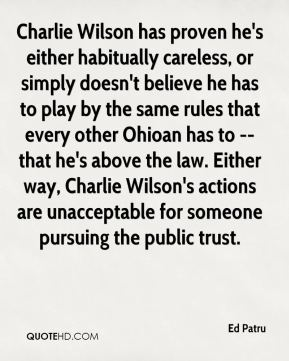 Ed Patru - Charlie Wilson has proven he's either habitually careless, or simply doesn't believe he has to play by the same rules that every other Ohioan has to -- that he's above the law. Either way, Charlie Wilson's actions are unacceptable for someone pursuing the public trust.