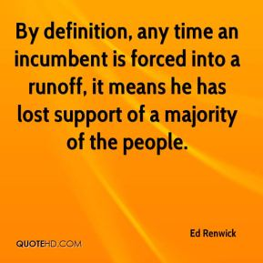 Ed Renwick - By definition, any time an incumbent is forced into a runoff, it means he has lost support of a majority of the people.