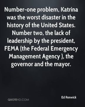 Ed Renwick - Number-one problem, Katrina was the worst disaster in the history of the United States. Number two, the lack of leadership by the president, FEMA (the Federal Emergency Management Agency ), the governor and the mayor.