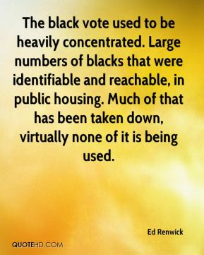 Ed Renwick - The black vote used to be heavily concentrated. Large numbers of blacks that were identifiable and reachable, in public housing. Much of that has been taken down, virtually none of it is being used.