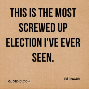 Ed Renwick - This is the most screwed up election I've ever seen.