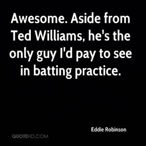 Eddie Robinson - Awesome. Aside from Ted Williams, he's the only guy I'd pay to see in batting practice.
