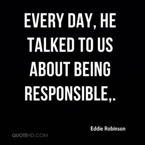 Every day, he talked to us about being responsible.