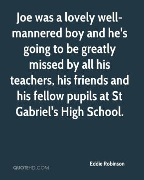 Joe was a lovely well-mannered boy and he's going to be greatly missed by all his teachers, his friends and his fellow pupils at St Gabriel's High School.
