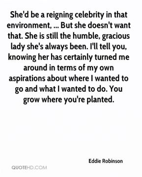 She'd be a reigning celebrity in that environment, ... But she doesn't want that. She is still the humble, gracious lady she's always been. I'll tell you, knowing her has certainly turned me around in terms of my own aspirations about where I wanted to go and what I wanted to do. You grow where you're planted.