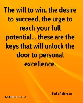 Eddie Robinson - The will to win, the desire to succeed, the urge to reach your full potential... these are the keys that will unlock the door to personal excellence.