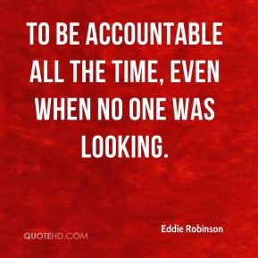 To be accountable all the time, even when no one was looking.