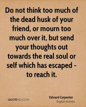 Do not think too much of the dead husk of your friend, or mourn too much over it, but send your thoughts out towards the real soul or self which has escaped - to reach it.