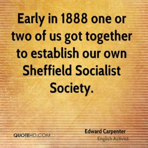 Early in 1888 one or two of us got together to establish our own Sheffield Socialist Society.