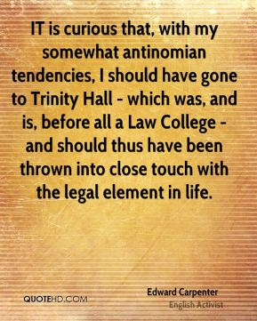 Edward Carpenter - IT is curious that, with my somewhat antinomian tendencies, I should have gone to Trinity Hall - which was, and is, before all a Law College - and should thus have been thrown into close touch with the legal element in life.