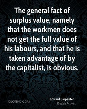The general fact of surplus value, namely that the workmen does not get the full value of his labours, and that he is taken advantage of by the capitalist, is obvious.