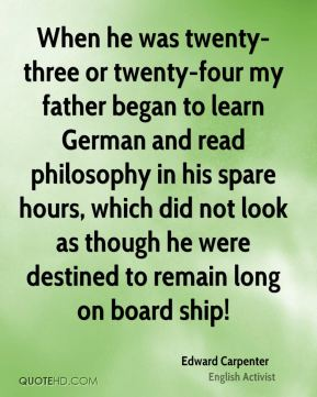 Edward Carpenter - When he was twenty-three or twenty-four my father began to learn German and read philosophy in his spare hours, which did not look as though he were destined to remain long on board ship!