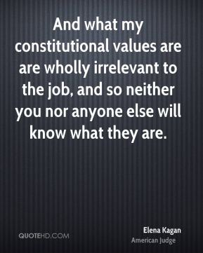 Elena Kagan - And what my constitutional values are are wholly irrelevant to the job, and so neither you nor anyone else will know what they are.