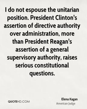 I do not espouse the unitarian position. President Clinton's assertion of directive authority over administration, more than President Reagan's assertion of a general supervisory authority, raises serious constitutional questions.