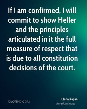 Elena Kagan - If I am confirmed, I will commit to show Heller and the principles articulated in it the full measure of respect that is due to all constitution decisions of the court.