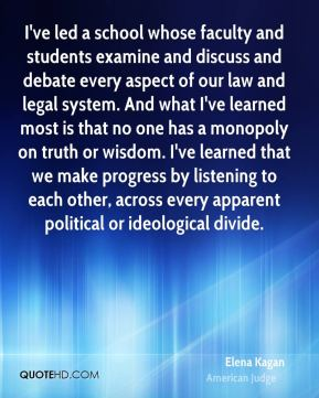 I've led a school whose faculty and students examine and discuss and debate every aspect of our law and legal system. And what I've learned most is that no one has a monopoly on truth or wisdom. I've learned that we make progress by listening to each other, across every apparent political or ideological divide.