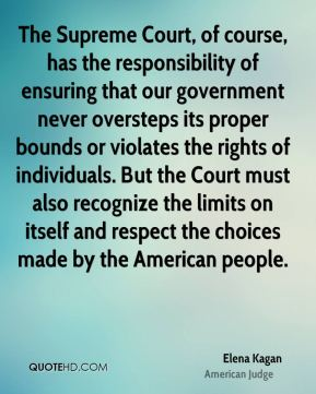 Elena Kagan - The Supreme Court, of course, has the responsibility of ensuring that our government never oversteps its proper bounds or violates the rights of individuals. But the Court must also recognize the limits on itself and respect the choices made by the American people.