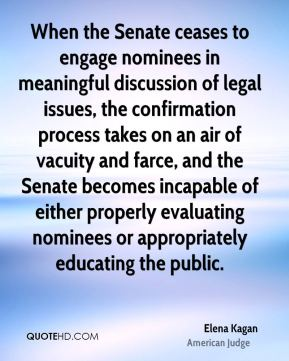Elena Kagan - When the Senate ceases to engage nominees in meaningful discussion of legal issues, the confirmation process takes on an air of vacuity and farce, and the Senate becomes incapable of either properly evaluating nominees or appropriately educating the public.