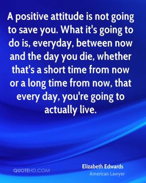 Elizabeth Edwards - A positive attitude is not going to save you. What it's going to do is, everyday, between now and the day you die, whether that's a short time from now or a long time from now, that every day, you're going to actually live.