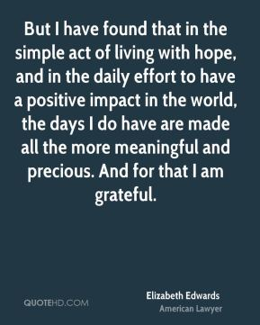 Elizabeth Edwards - But I have found that in the simple act of living with hope, and in the daily effort to have a positive impact in the world, the days I do have are made all the more meaningful and precious. And for that I am grateful.