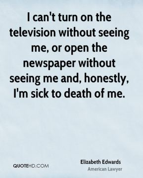 Elizabeth Edwards - I can't turn on the television without seeing me, or open the newspaper without seeing me and, honestly, I'm sick to death of me.