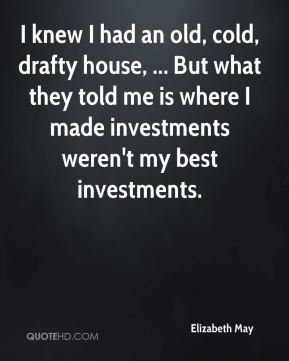 Elizabeth May - I knew I had an old, cold, drafty house, ... But what they told me is where I made investments weren't my best investments.