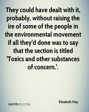 Elizabeth May - They could have dealt with it, probably, without raising the ire of some of the people in the environmental movement if all they'd done was to say that the section is titled 'Toxics and other substances of concern.'.