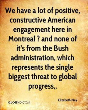 Elizabeth May - We have a lot of positive, constructive American engagement here in Montreal ? and none of it's from the Bush administration, which represents the single biggest threat to global progress.