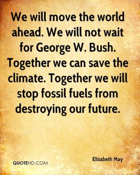 Elizabeth May - We will move the world ahead. We will not wait for (U.S. President) George W. Bush.