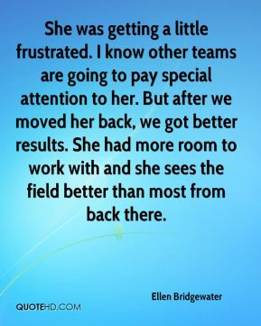 Ellen Bridgewater - She was getting a little frustrated. I know other teams are going to pay special attention to her. But after we moved her back, we got better results. She had more room to work with and she sees the field better than most from back there.