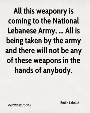 All this weaponry is coming to the National Lebanese Army, ... All is being taken by the army and there will not be any of these weapons in the hands of anybody.