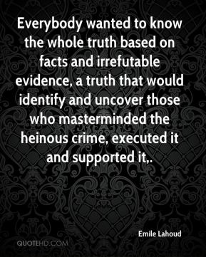 Everybody wanted to know the whole truth based on facts and irrefutable evidence, a truth that would identify and uncover those who masterminded the heinous crime, executed it and supported it.