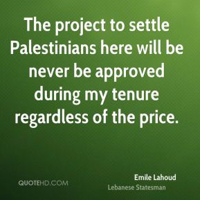 The project to settle Palestinians here will be never be approved during my tenure regardless of the price.