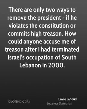 Emile Lahoud - There are only two ways to remove the president - if he violates the constitution or commits high treason. How could anyone accuse me of treason after I had terminated Israel's occupation of South Lebanon in 2000.