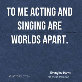 Emmylou Harris - To me acting and singing are worlds apart.