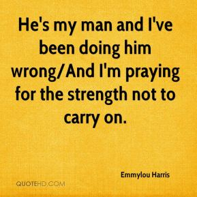 He's my man and I've been doing him wrong/And I'm praying for the strength not to carry on.