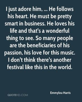 I just adore him, ... He follows his heart. He must be pretty smart in business. He loves his life and that's a wonderful thing to see. So many people are the beneficiaries of his passion, his love for this music. I don't think there's another festival like this in the world.