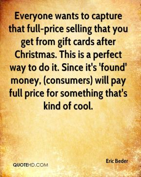 Eric Beder - Everyone wants to capture that full-price selling that you get from gift cards after Christmas. This is a perfect way to do it. Since it's 'found' money, (consumers) will pay full price for something that's kind of cool.
