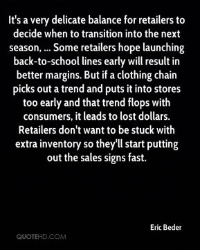 Eric Beder - It's a very delicate balance for retailers to decide when to transition into the next season, ... Some retailers hope launching back-to-school lines early will result in better margins. But if a clothing chain picks out a trend and puts it into stores too early and that trend flops with consumers, it leads to lost dollars. Retailers don't want to be stuck with extra inventory so they'll start putting out the sales signs fast.