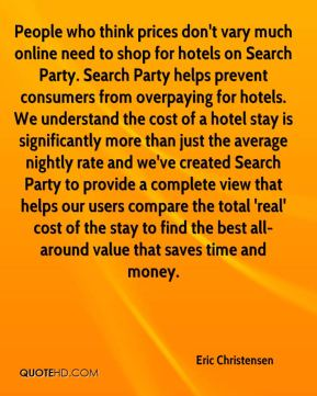 Eric Christensen - People who think prices don't vary much online need to shop for hotels on Search Party. Search Party helps prevent consumers from overpaying for hotels. We understand the cost of a hotel stay is significantly more than just the average nightly rate and we've created Search Party to provide a complete view that helps our users compare the total 'real' cost of the stay to find the best all-around value that saves time and money.