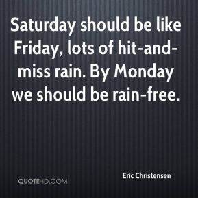 Eric Christensen - Saturday should be like Friday, lots of hit-and-miss rain. By Monday we should be rain-free.