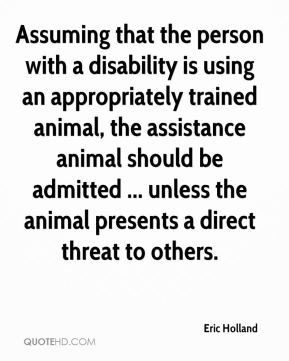 Eric Holland - Assuming that the person with a disability is using an appropriately trained animal, the assistance animal should be admitted ... unless the animal presents a direct threat to others.