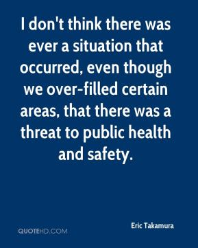 Eric Takamura - I don't think there was ever a situation that occurred, even though we over-filled certain areas, that there was a threat to public health and safety.