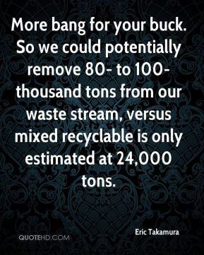 Eric Takamura - More bang for your buck. So we could potentially remove 80- to 100-thousand tons from our waste stream, versus mixed recyclable is only estimated at 24,000 tons.