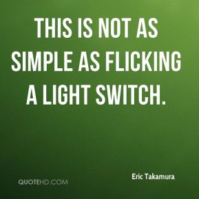 Eric Takamura - This is not as simple as flicking a light switch.