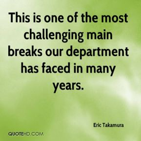 Eric Takamura - This is one of the most challenging main breaks our department has faced in many years.
