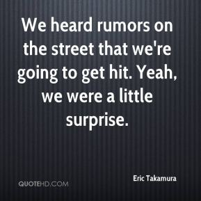 Eric Takamura - We heard rumors on the street that we're going to get hit. Yeah, we were a little surprise.