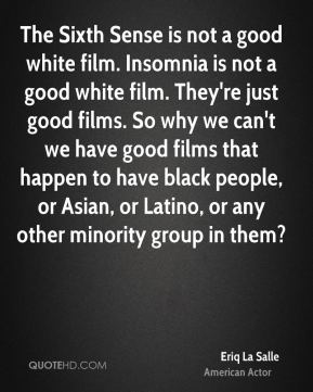 Eriq La Salle - The Sixth Sense is not a good white film. Insomnia is not a good white film. They're just good films. So why we can't we have good films that happen to have black people, or Asian, or Latino, or any other minority group in them?