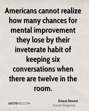 Americans cannot realize how many chances for mental improvement they lose by their inveterate habit of keeping six conversations when there are twelve in the room.